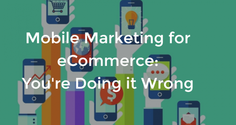 Mobile Marketing for eCommerce: You're Doing it Wrong