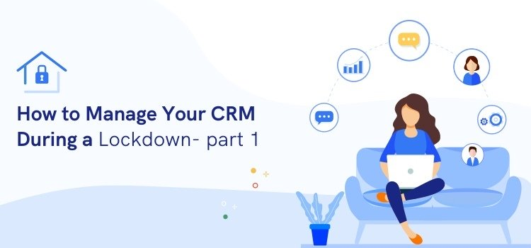 How to Manage Your CRM During a Lockdown: Part 1