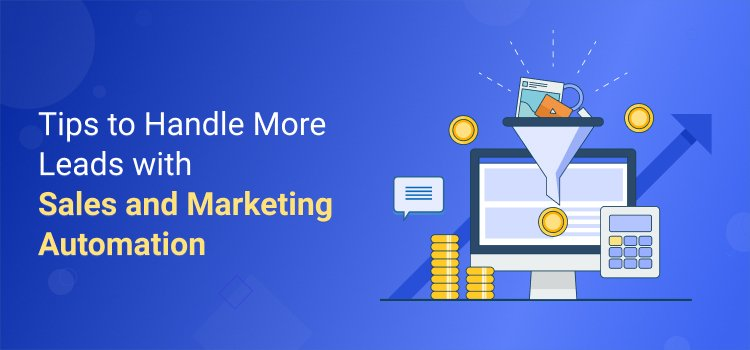 Tips to Handle More Leads with Sales and Marketing Automation