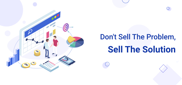 Don't Sell the Problem, Sell the Solution