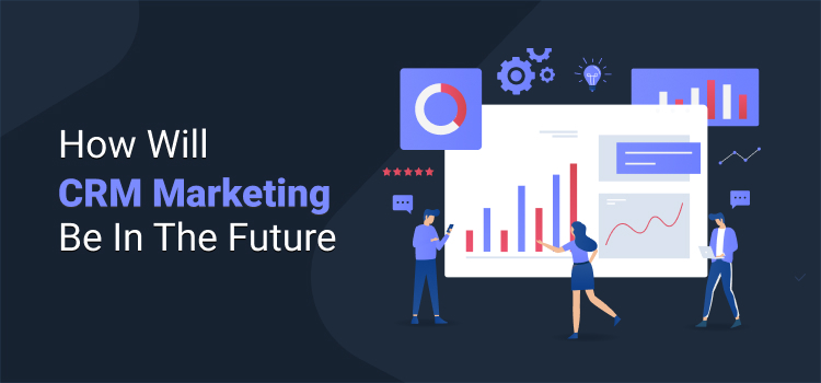 How Will CRM Marketing Be In The Future