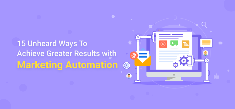 15 Unheard Ways of Achieving Greater Results With Marketing Automation