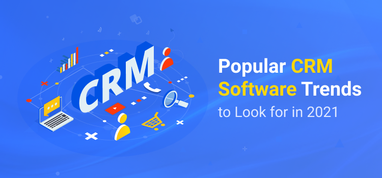 Popular CRM Software Trends to Look for in 2021
