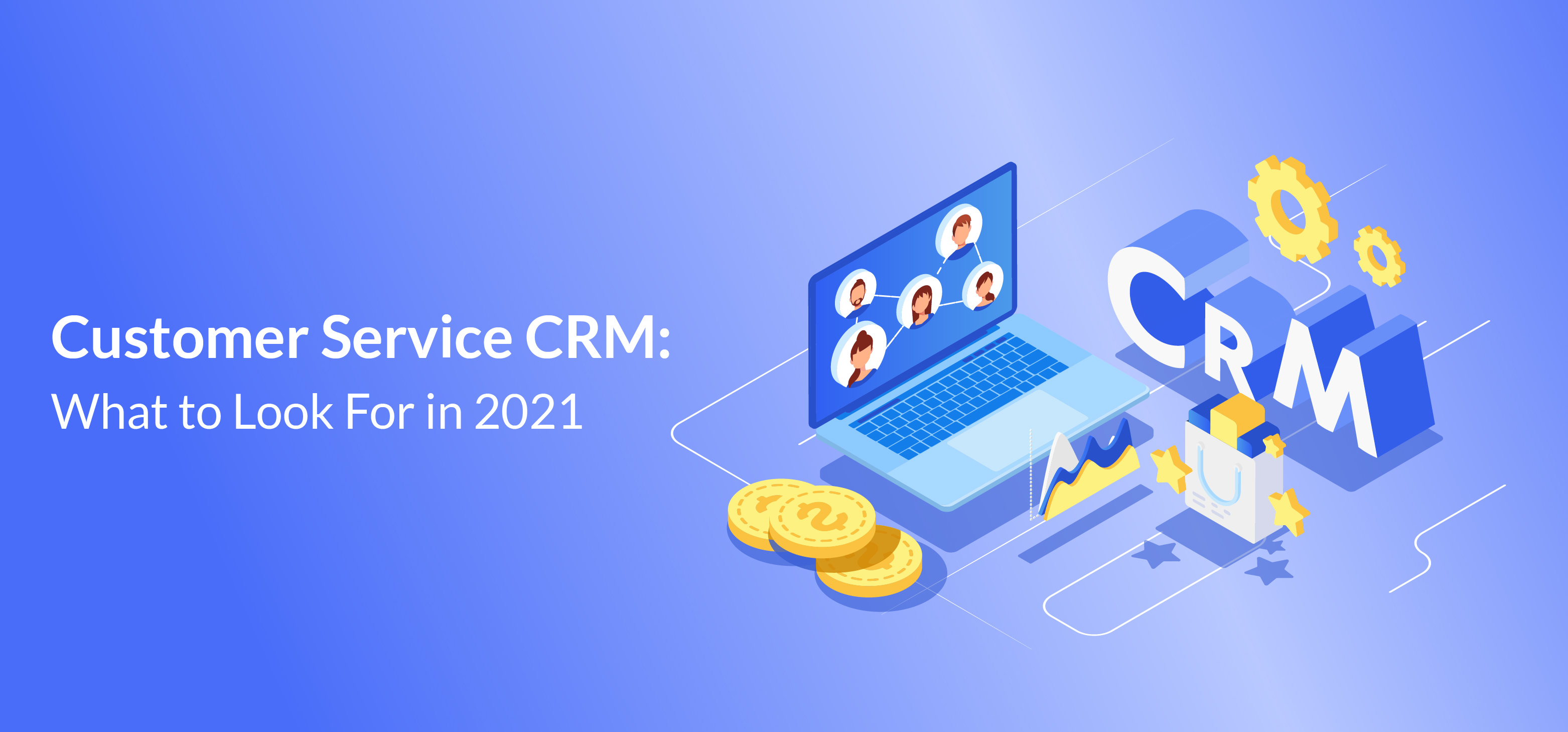 Customer Service CRM: What to Look For in 2021
