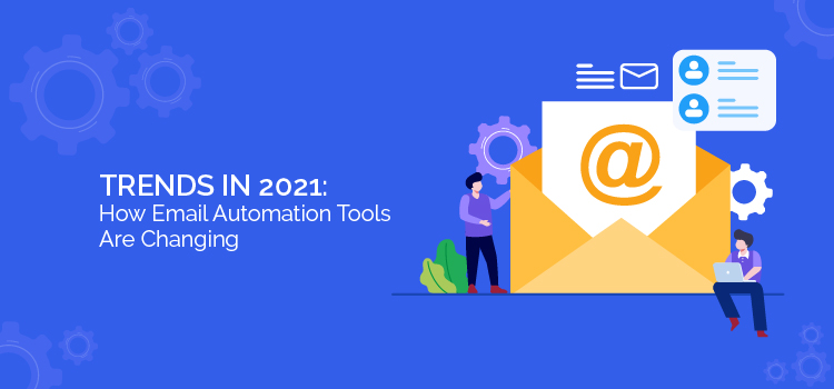 Trends in 2021: How Email Automation Tools Are Changing